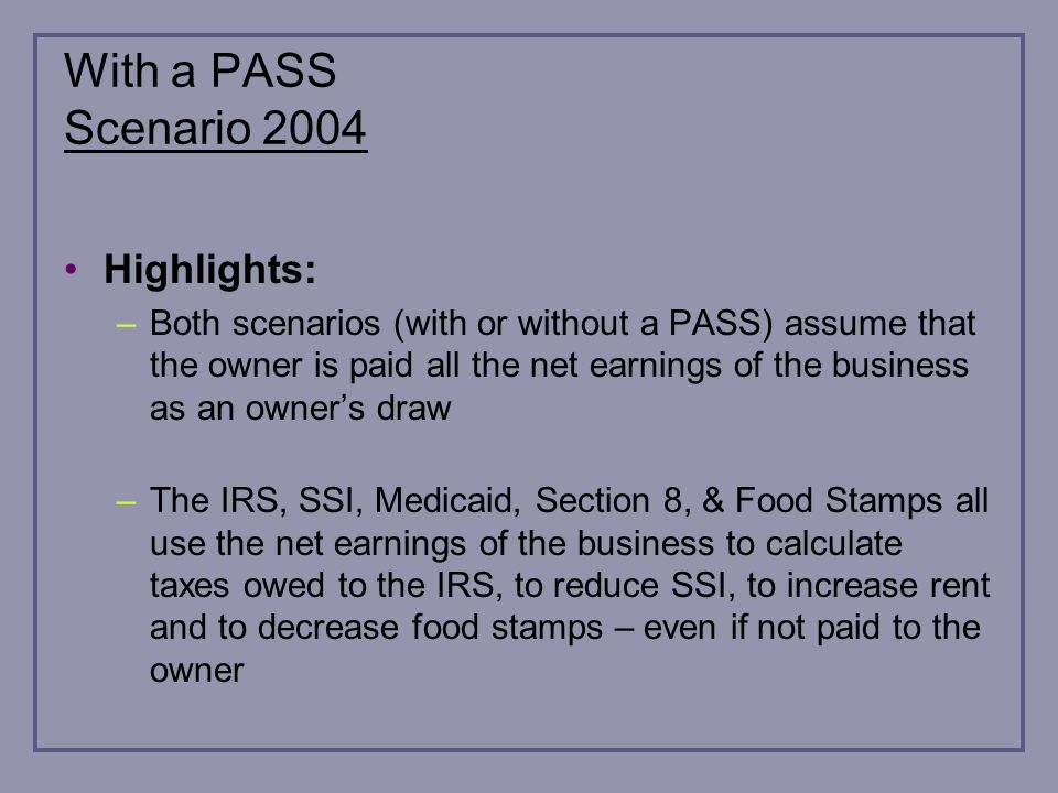 With a PASS Scenario 2004 Highlights: –Both scenarios (with or without a PASS) assume that the owner is paid all the net earnings of the business as an owners draw –The IRS, SSI, Medicaid, Section 8, & Food Stamps all use the net earnings of the business to calculate taxes owed to the IRS, to reduce SSI, to increase rent and to decrease food stamps – even if not paid to the owner