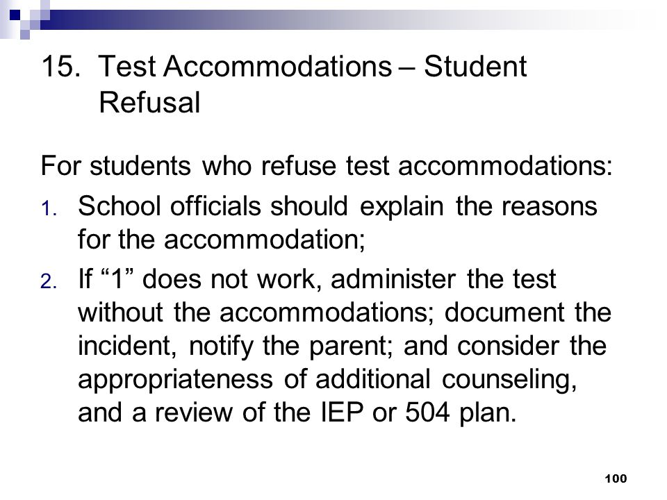 15. Test Accommodations – Student Refusal For students who refuse test accommodations: 1. School officials should explain the reasons for the accommod