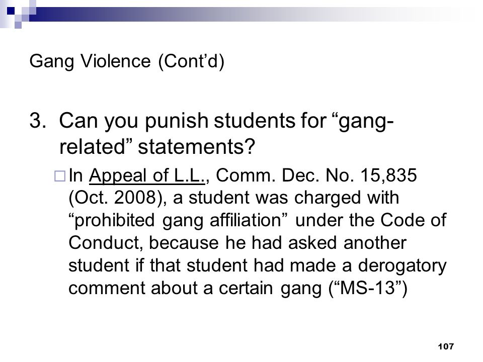 107 Gang Violence (Contd) 3. Can you punish students for gang- related statements? In Appeal of L.L., Comm. Dec. No. 15,835 (Oct. 2008), a student was