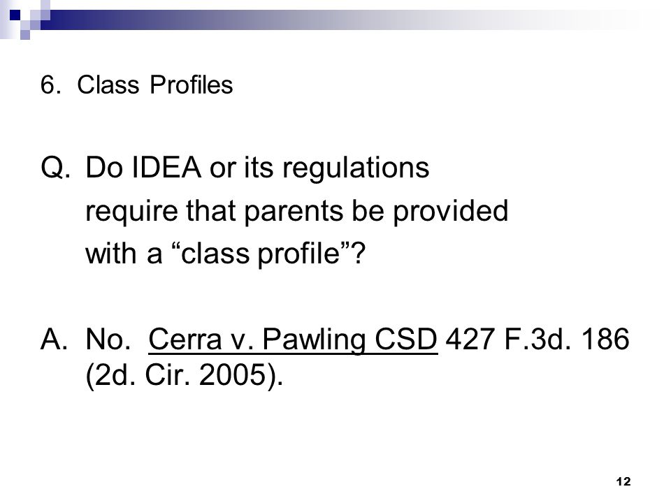 6. Class Profiles Q.Do IDEA or its regulations require that parents be provided with a class profile? A.No. Cerra v. Pawling CSD 427 F.3d. 186 (2d. Ci