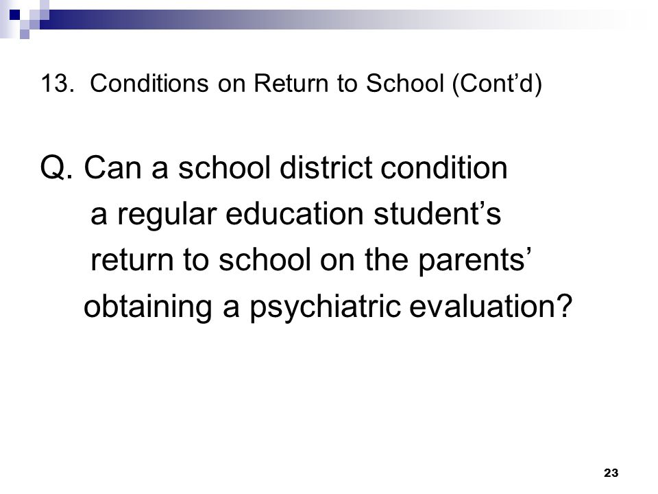 13. Conditions on Return to School (Contd) Q. Can a school district condition a regular education students return to school on the parents obtaining a