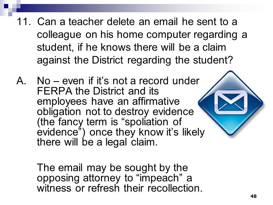 11. Can a teacher delete an email he sent to a colleague on his home computer regarding a student, if he knows there will be a claim against the Distr