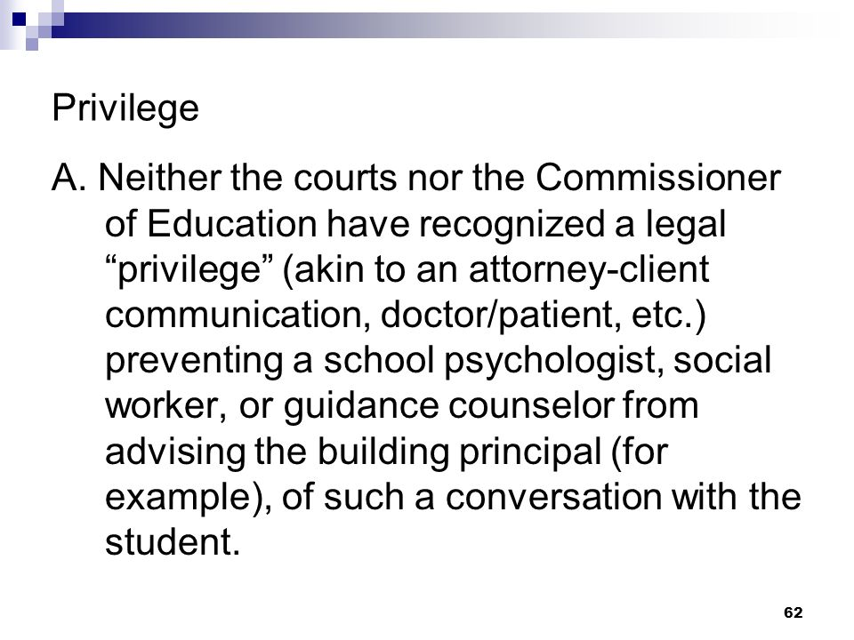 Privilege A. Neither the courts nor the Commissioner of Education have recognized a legal privilege (akin to an attorney-client communication, doctor/