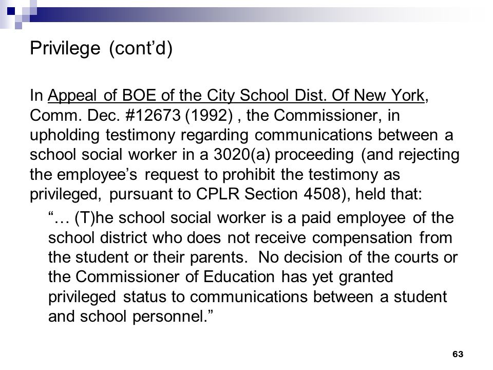 Privilege (contd) In Appeal of BOE of the City School Dist. Of New York, Comm. Dec. #12673 (1992), the Commissioner, in upholding testimony regarding