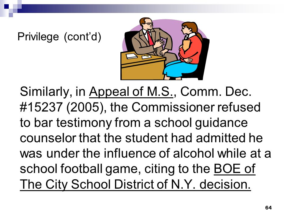 Privilege (contd) Similarly, in Appeal of M.S., Comm. Dec. #15237 (2005), the Commissioner refused to bar testimony from a school guidance counselor t
