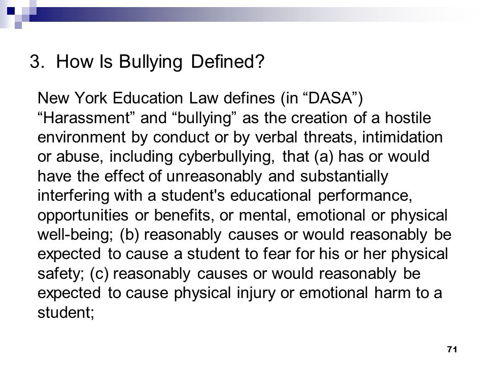 71 3. How Is Bullying Defined? New York Education Law defines (in DASA) Harassment and bullying as the creation of a hostile environment by conduct or