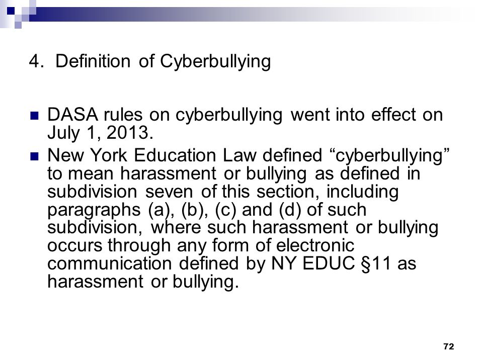 72 4. Definition of Cyberbullying DASA rules on cyberbullying went into effect on July 1, 2013. New York Education Law defined cyberbullying to mean h