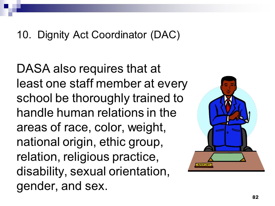 10. Dignity Act Coordinator (DAC) DASA also requires that at least one staff member at every school be thoroughly trained to handle human relations in