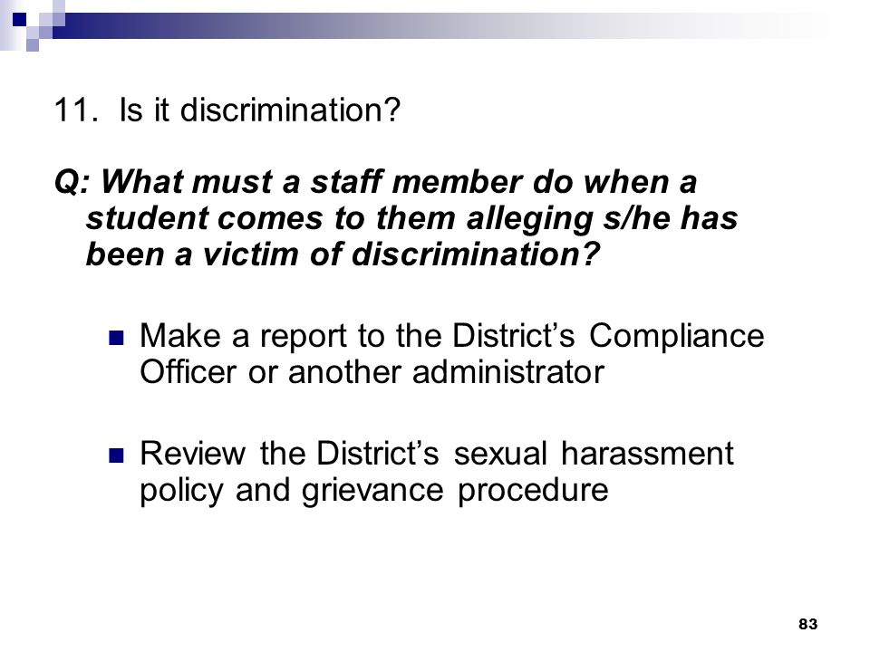 11. Is it discrimination? Q: What must a staff member do when a student comes to them alleging s/he has been a victim of discrimination? Make a report