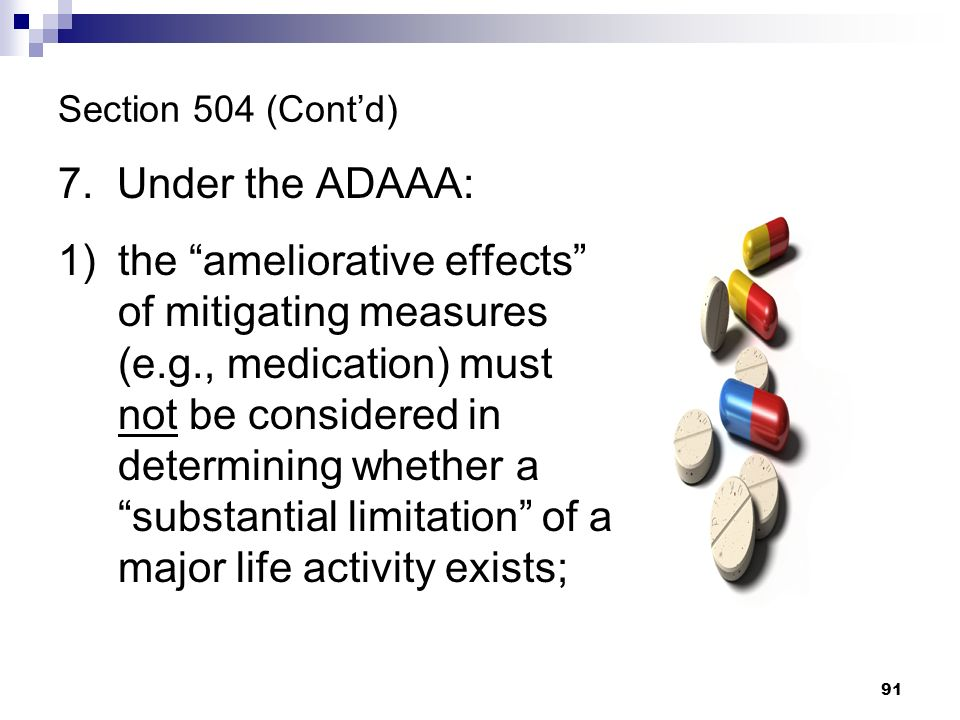 Section 504 (Contd) 7. Under the ADAAA: 1)the ameliorative effects of mitigating measures (e.g., medication) must not be considered in determining whe