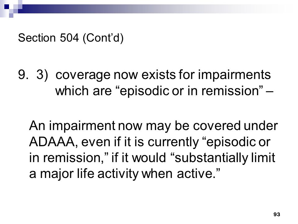 Section 504 (Contd) 9. 3) coverage now exists for impairments which are episodic or in remission – An impairment now may be covered under ADAAA, even