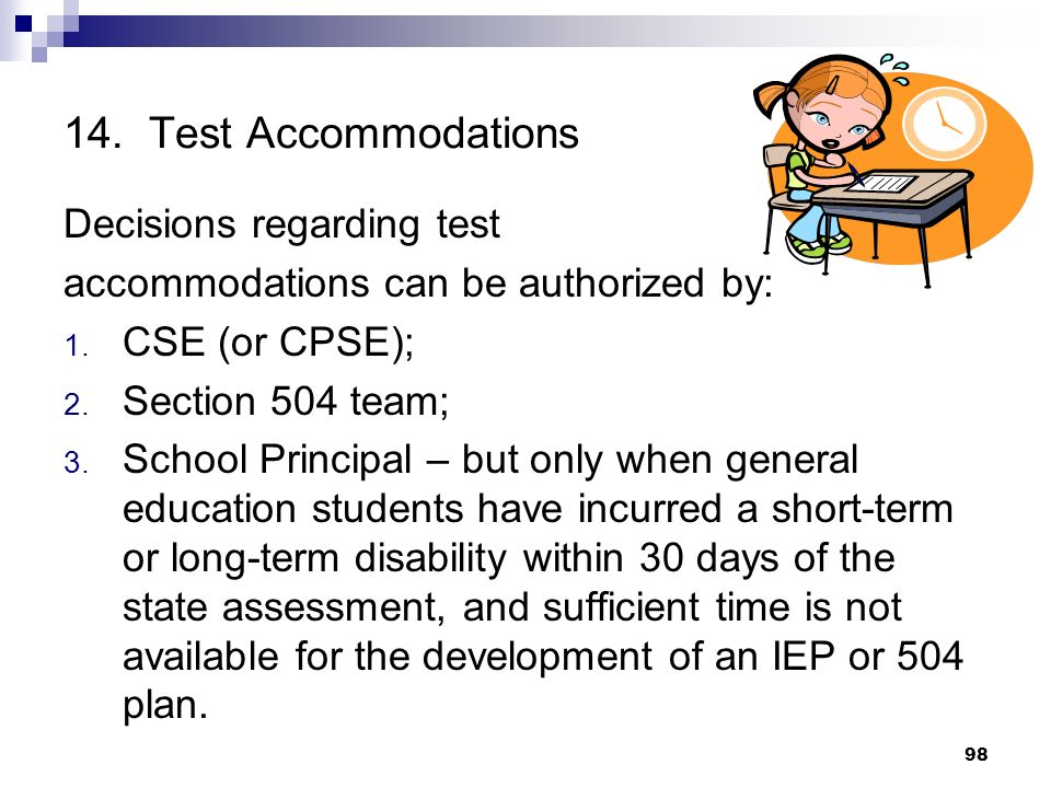 14. Test Accommodations Decisions regarding test accommodations can be authorized by: 1. CSE (or CPSE); 2. Section 504 team; 3. School Principal – but