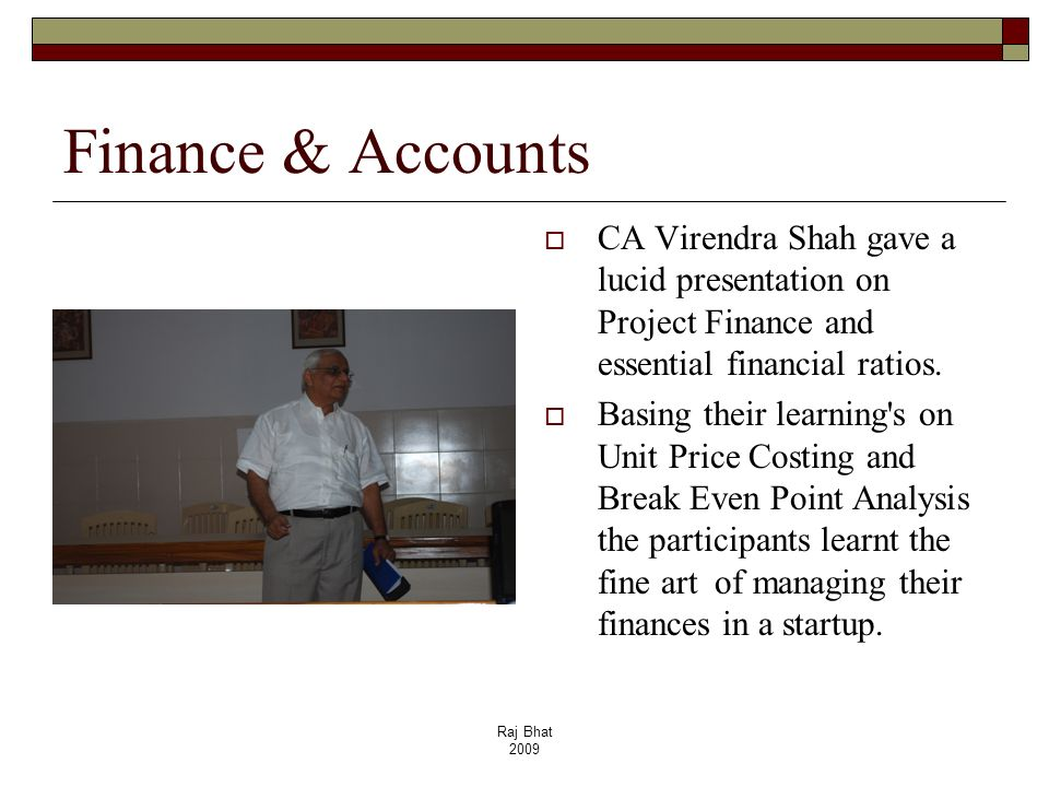 Raj Bhat 2009 Finance & Accounts CA Virendra Shah gave a lucid presentation on Project Finance and essential financial ratios. Basing their learning's