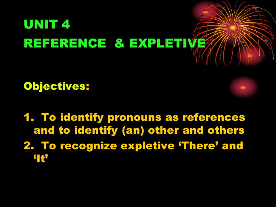 UNIT 4 REFERENCE & EXPLETIVE Objectives: 1. To identify pronouns as references and to identify (an) other and others 2. To recognize expletive There a