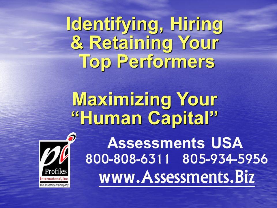 Identifying, Hiring & Retaining Your Top Performers Top Performers Maximizing Your Human Capital Assessments USA 800-808-6311 805-934-5956 www.Assessments.Biz