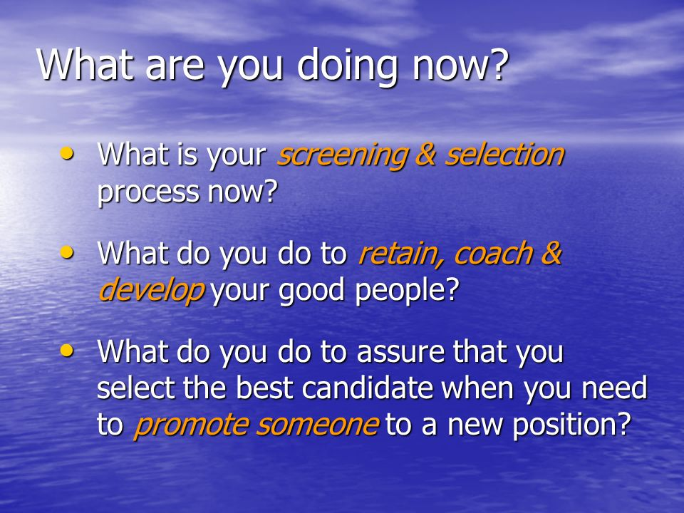 What are you doing now? What is your screening & selection process now? What is your screening & selection process now? What do you do to retain, coac