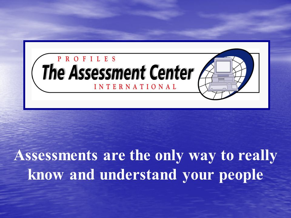 Assessments are the only way to really know and understand your people