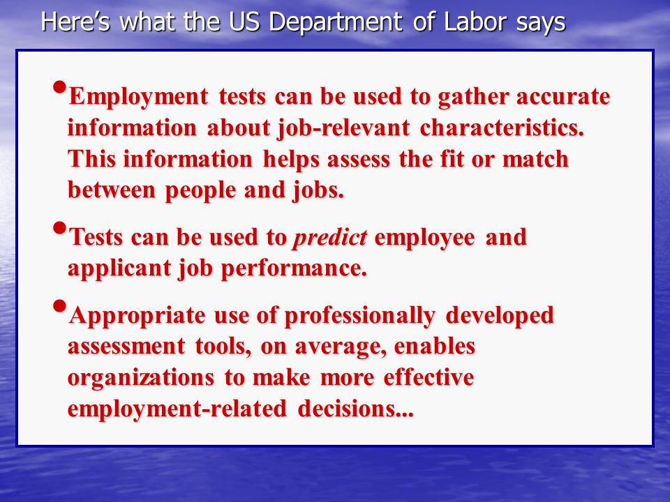 Heres what the US Department of Labor says Employment tests can be used to gather accurate information about job-relevant characteristics. This inform