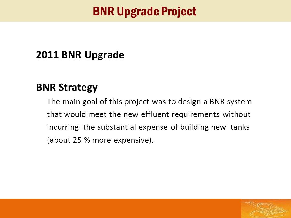 BNR Upgrade Project 2011 BNR Upgrade BNR Strategy The main goal of this project was to design a BNR system that would meet the new effluent requiremen