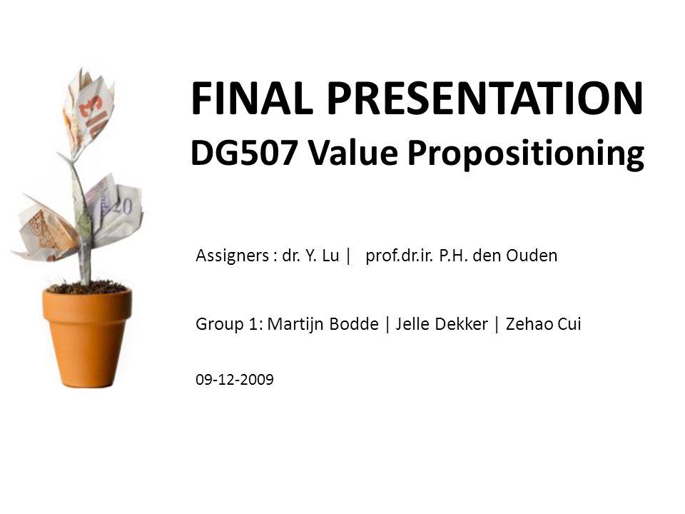 FINAL PRESENTATION DG507 Value Propositioning Group 1: Martijn Bodde | Jelle Dekker | Zehao Cui Assigners : dr. Y. Lu | prof.dr.ir. P.H. den Ouden 09-