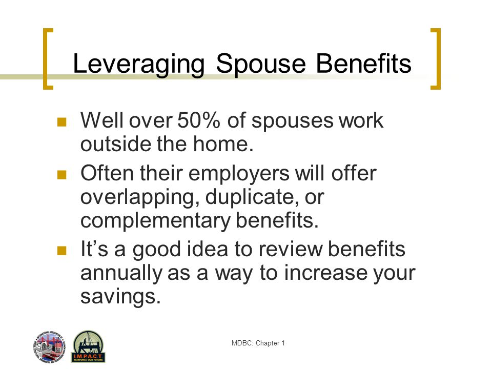 MDBC: Chapter 1 Leveraging Spouse Benefits Well over 50% of spouses work outside the home. Often their employers will offer overlapping, duplicate, or