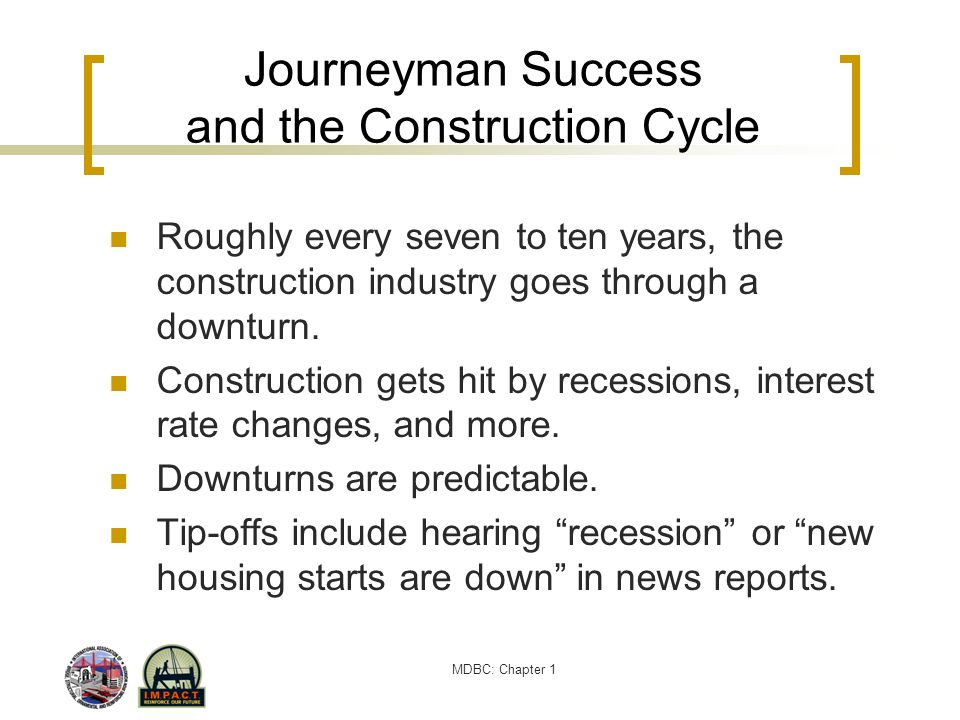 MDBC: Chapter 1 Journeyman Success and the Construction Cycle Roughly every seven to ten years, the construction industry goes through a downturn. Con
