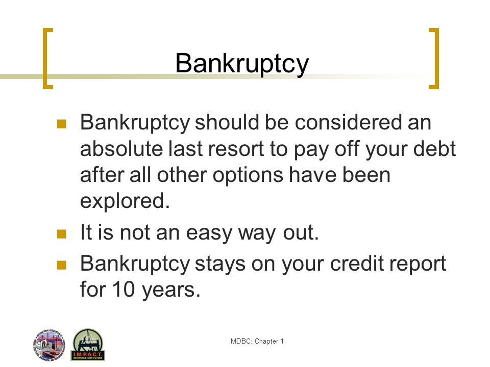 MDBC: Chapter 1 Bankruptcy Bankruptcy should be considered an absolute last resort to pay off your debt after all other options have been explored. It