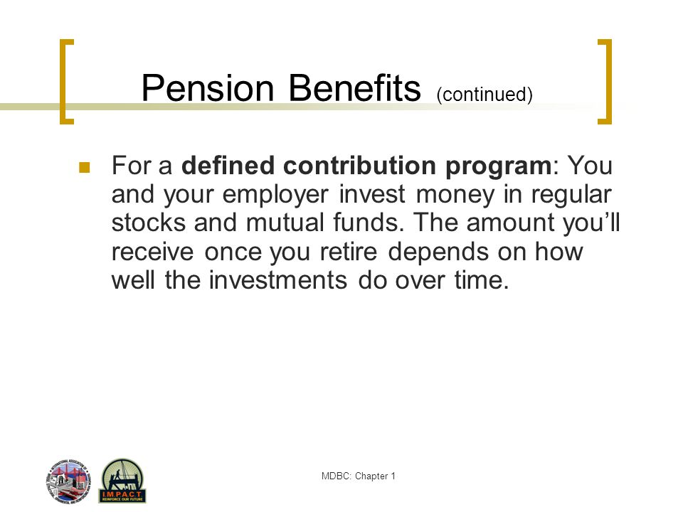 MDBC: Chapter 1 Pension Benefits (continued) For a defined contribution program: You and your employer invest money in regular stocks and mutual funds