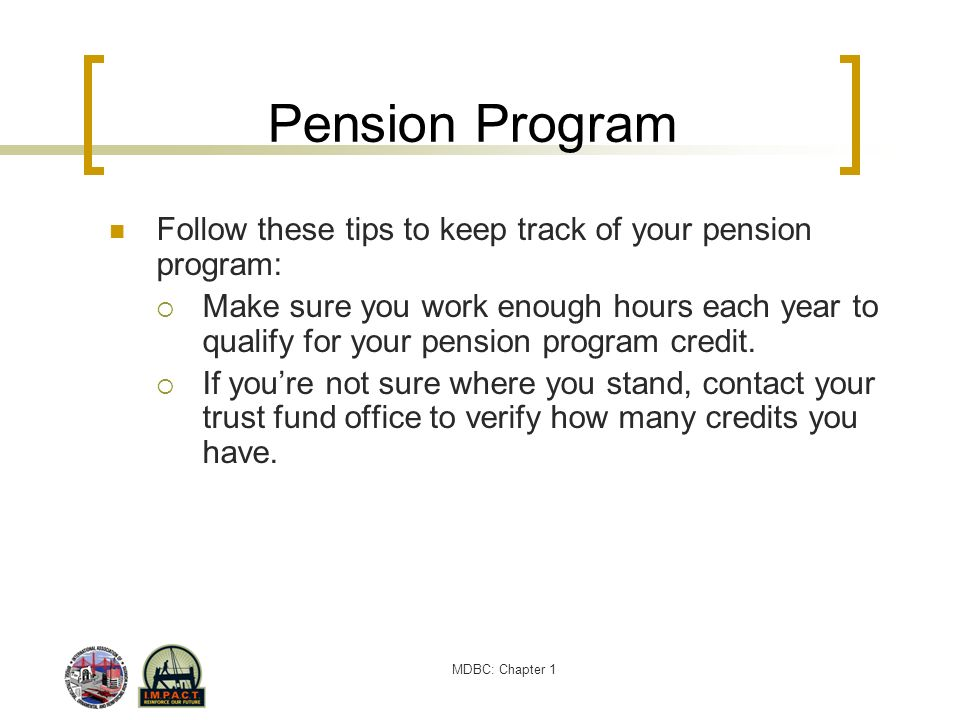 MDBC: Chapter 1 Pension Program Follow these tips to keep track of your pension program: Make sure you work enough hours each year to qualify for your