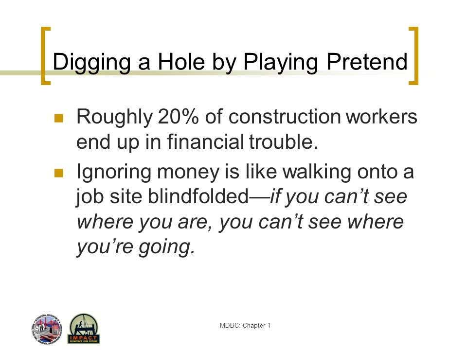 MDBC: Chapter 1 Digging a Hole by Playing Pretend Roughly 20% of construction workers end up in financial trouble. Ignoring money is like walking onto