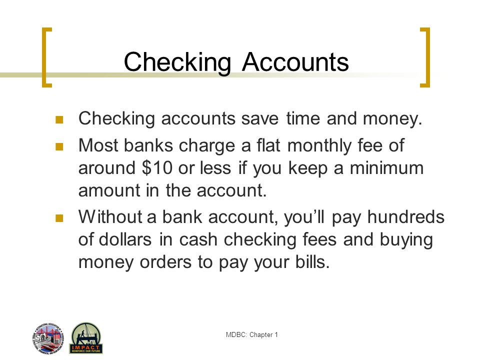 MDBC: Chapter 1 Checking Accounts Checking accounts save time and money. Most banks charge a flat monthly fee of around $10 or less if you keep a mini