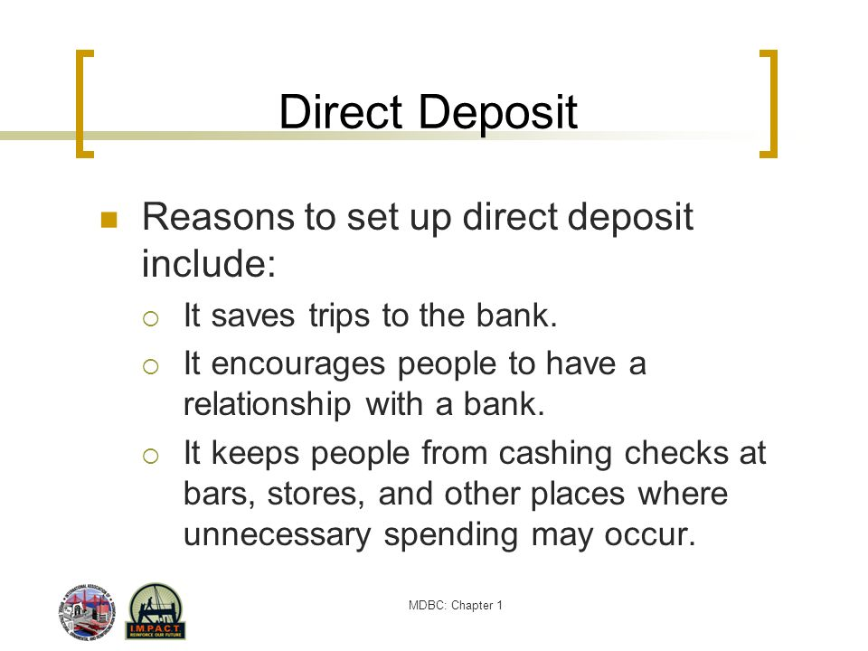 MDBC: Chapter 1 Direct Deposit Reasons to set up direct deposit include: It saves trips to the bank. It encourages people to have a relationship with