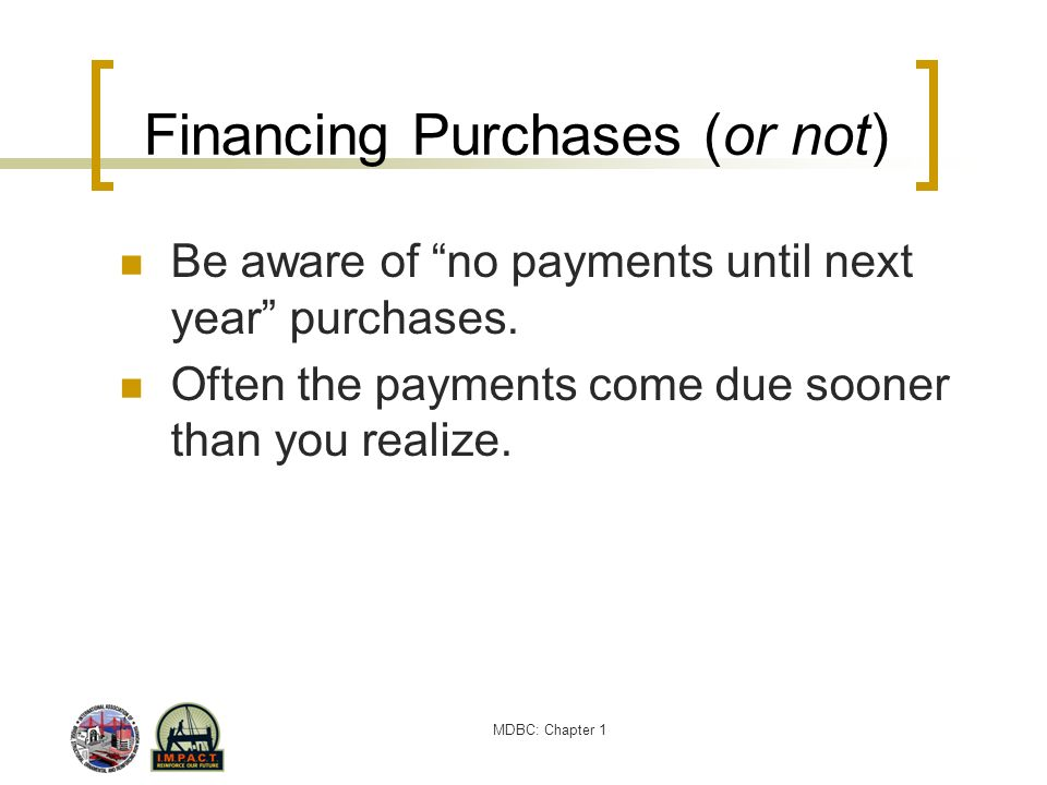 MDBC: Chapter 1 Financing Purchases (or not) Be aware of no payments until next year purchases. Often the payments come due sooner than you realize.