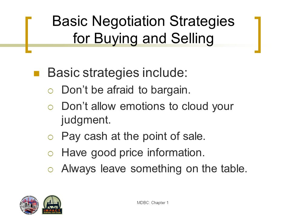 MDBC: Chapter 1 Basic Negotiation Strategies for Buying and Selling Basic strategies include: Dont be afraid to bargain. Dont allow emotions to cloud