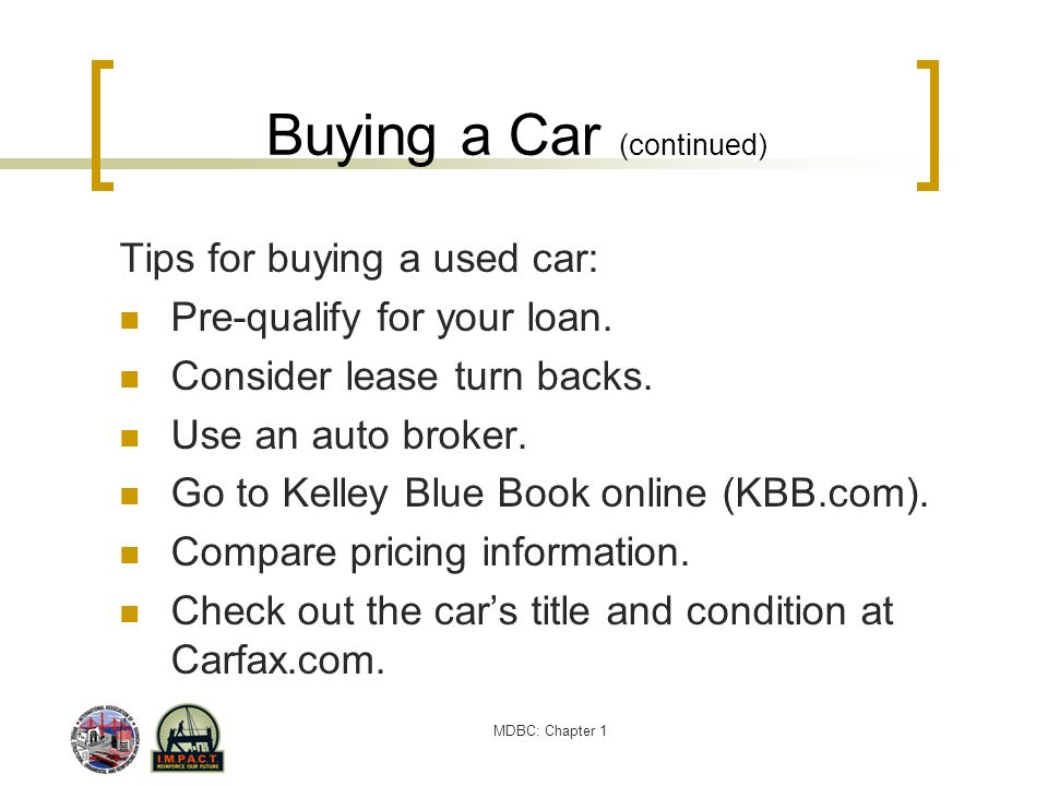 MDBC: Chapter 1 Buying a Car (continued) Tips for buying a used car: Pre-qualify for your loan. Consider lease turn backs. Use an auto broker. Go to K