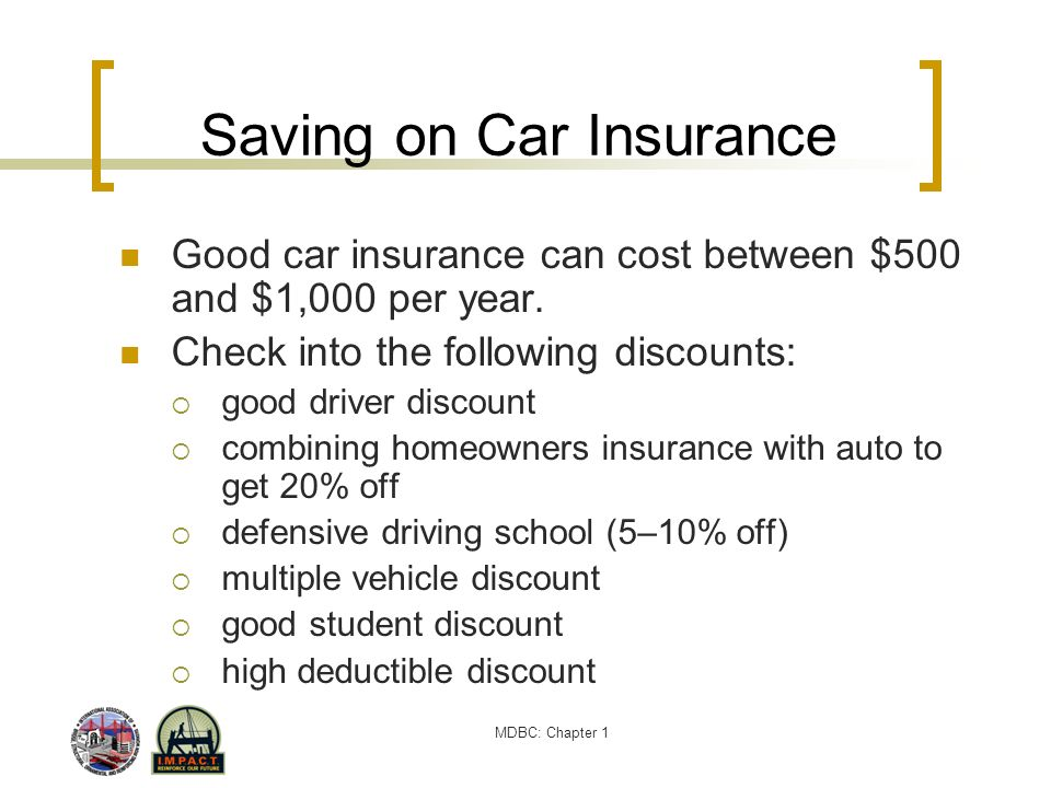 MDBC: Chapter 1 Saving on Car Insurance Good car insurance can cost between $500 and $1,000 per year. Check into the following discounts: good driver
