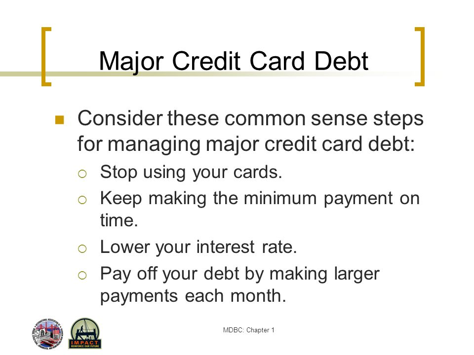 MDBC: Chapter 1 Major Credit Card Debt Consider these common sense steps for managing major credit card debt: Stop using your cards. Keep making the m