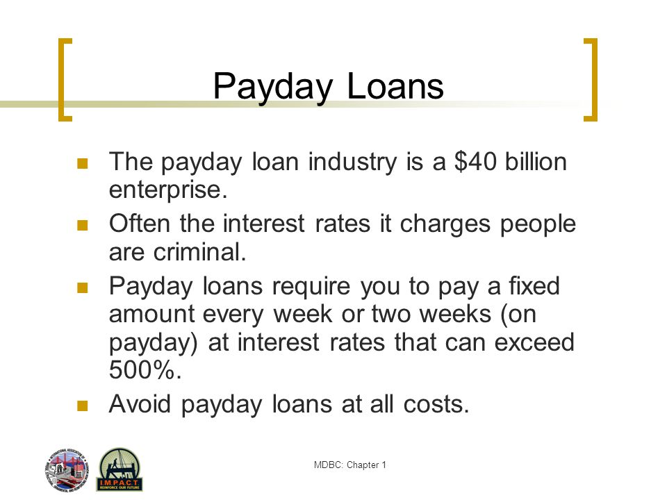 MDBC: Chapter 1 Payday Loans The payday loan industry is a $40 billion enterprise. Often the interest rates it charges people are criminal. Payday loa