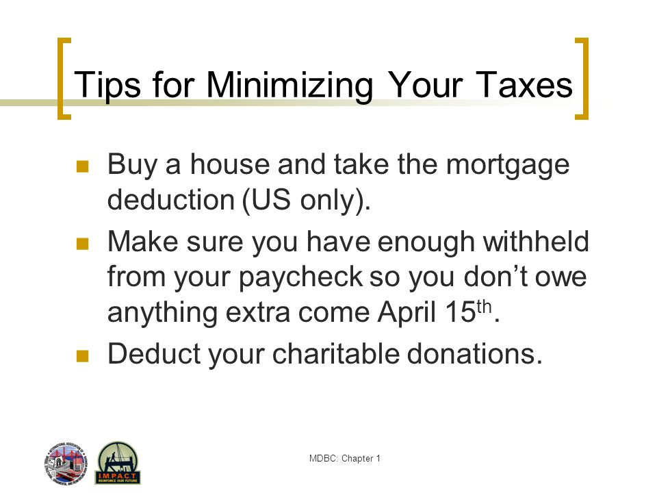 MDBC: Chapter 1 Tips for Minimizing Your Taxes Buy a house and take the mortgage deduction (US only). Make sure you have enough withheld from your pay