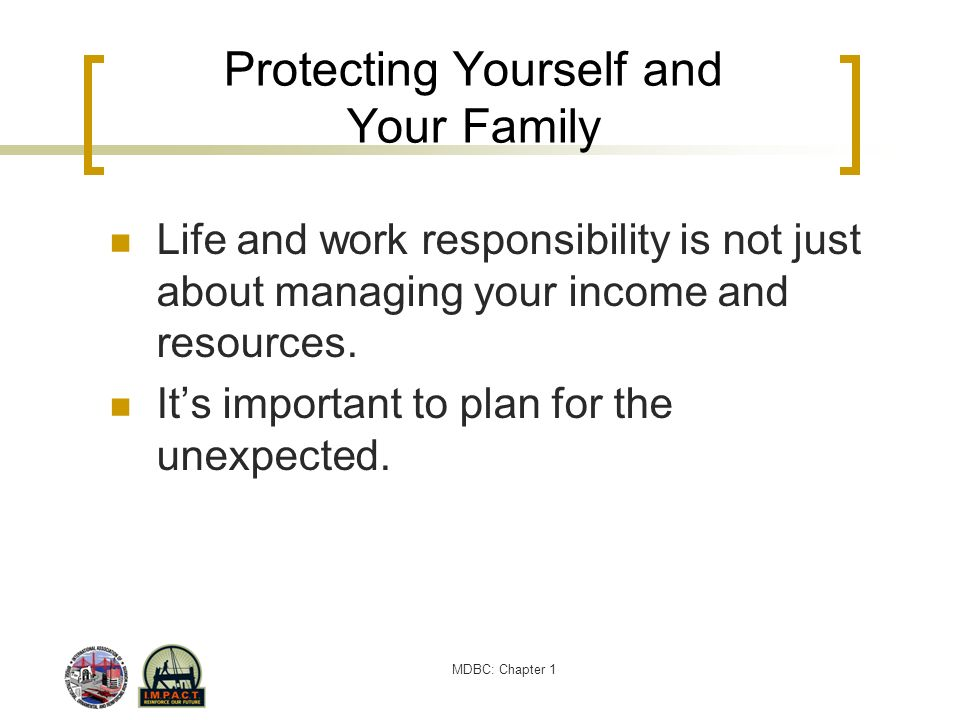 MDBC: Chapter 1 Protecting Yourself and Your Family Life and work responsibility is not just about managing your income and resources. Its important t