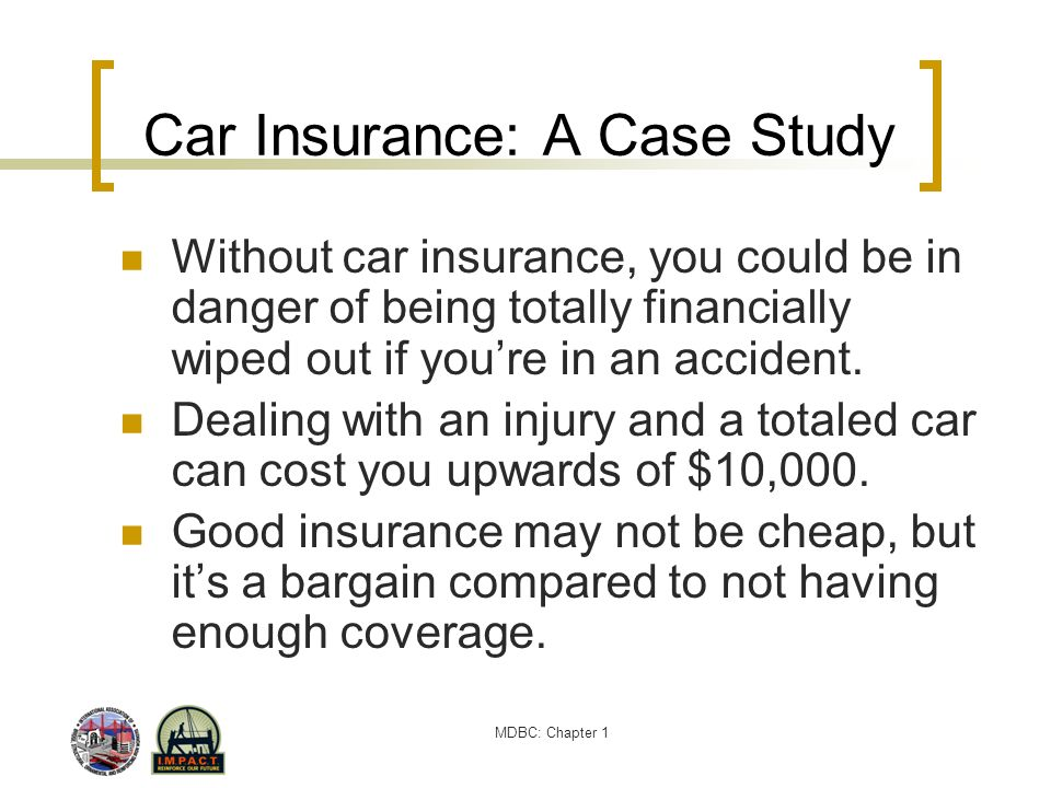 MDBC: Chapter 1 Car Insurance: A Case Study Without car insurance, you could be in danger of being totally financially wiped out if youre in an accide
