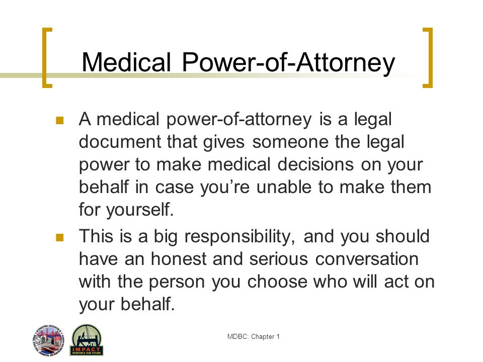 MDBC: Chapter 1 Medical Power-of-Attorney A medical power-of-attorney is a legal document that gives someone the legal power to make medical decisions