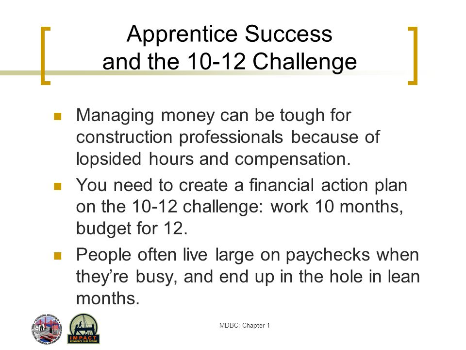 MDBC: Chapter 1 Apprentice Success and the 10-12 Challenge Managing money can be tough for construction professionals because of lopsided hours and co