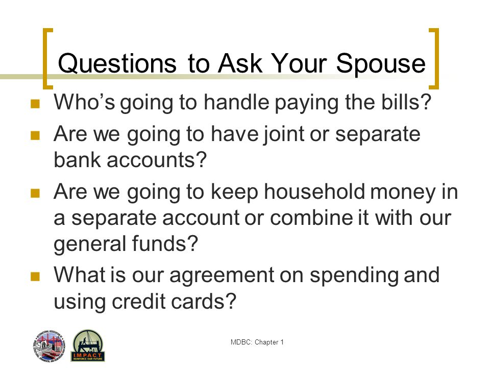 MDBC: Chapter 1 Questions to Ask Your Spouse Whos going to handle paying the bills? Are we going to have joint or separate bank accounts? Are we going