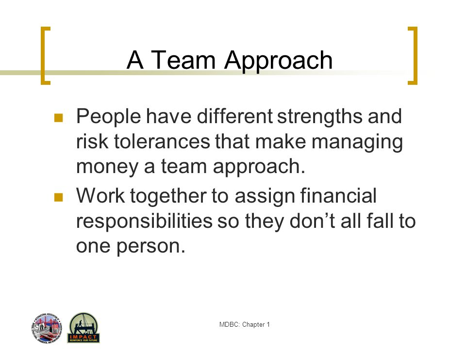MDBC: Chapter 1 A Team Approach People have different strengths and risk tolerances that make managing money a team approach. Work together to assign