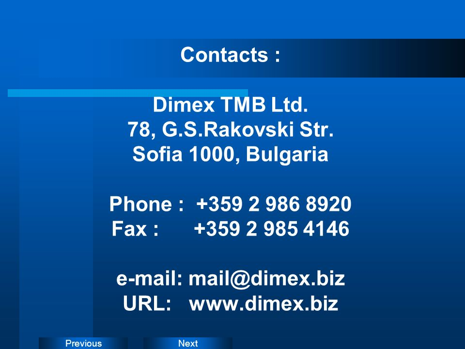NextPrevious Contacts : Dimex TMB Ltd. 78, G.S.Rakovski Str. Sofia 1000, Bulgaria Phone : +359 2 986 8920 Fax : +359 2 985 4146 e-mail: mail@dimex.biz