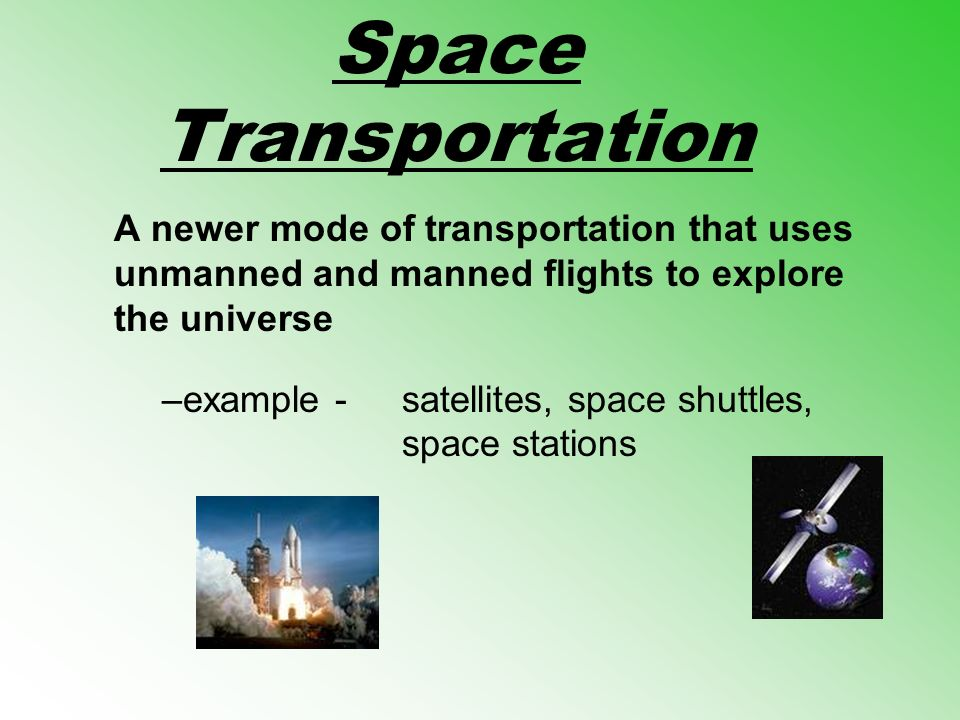 Space Transportation A newer mode of transportation that uses unmanned and manned flights to explore the universe –example -satellites, space shuttles