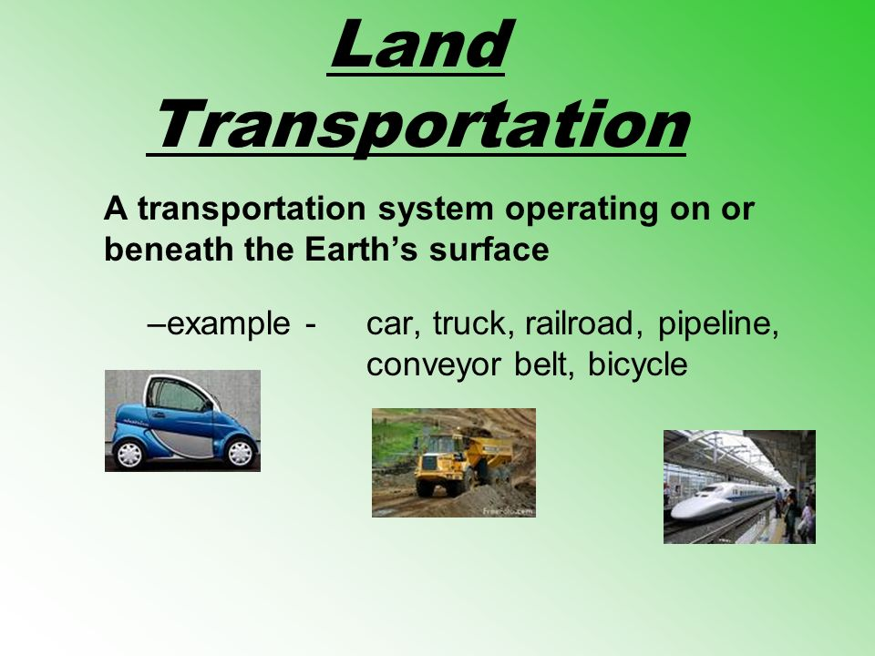 Land Transportation A transportation system operating on or beneath the Earths surface –example -car, truck, railroad, pipeline, conveyor belt, bicycl