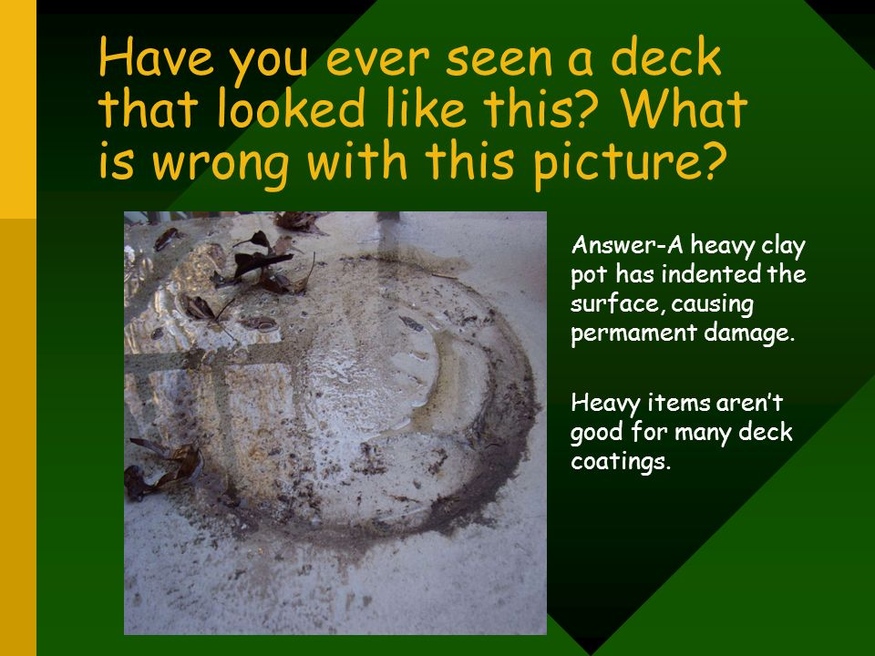 Have you ever seen a deck that looked like this? What is wrong with this picture? Answer-A heavy clay pot has indented the surface, causing permament