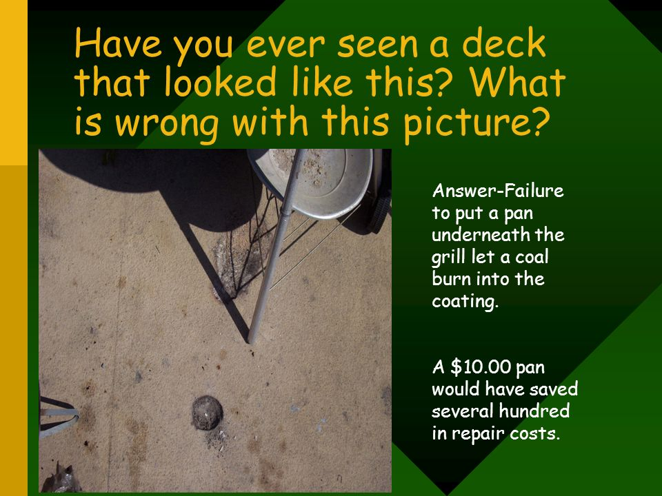 Have you ever seen a deck that looked like this? What is wrong with this picture? Answer-Failure to put a pan underneath the grill let a coal burn int